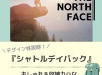 【ノースフェイス】デザイン性抜群!『シャトルデイパック』は弁当箱も入るビジネスPCリュック!